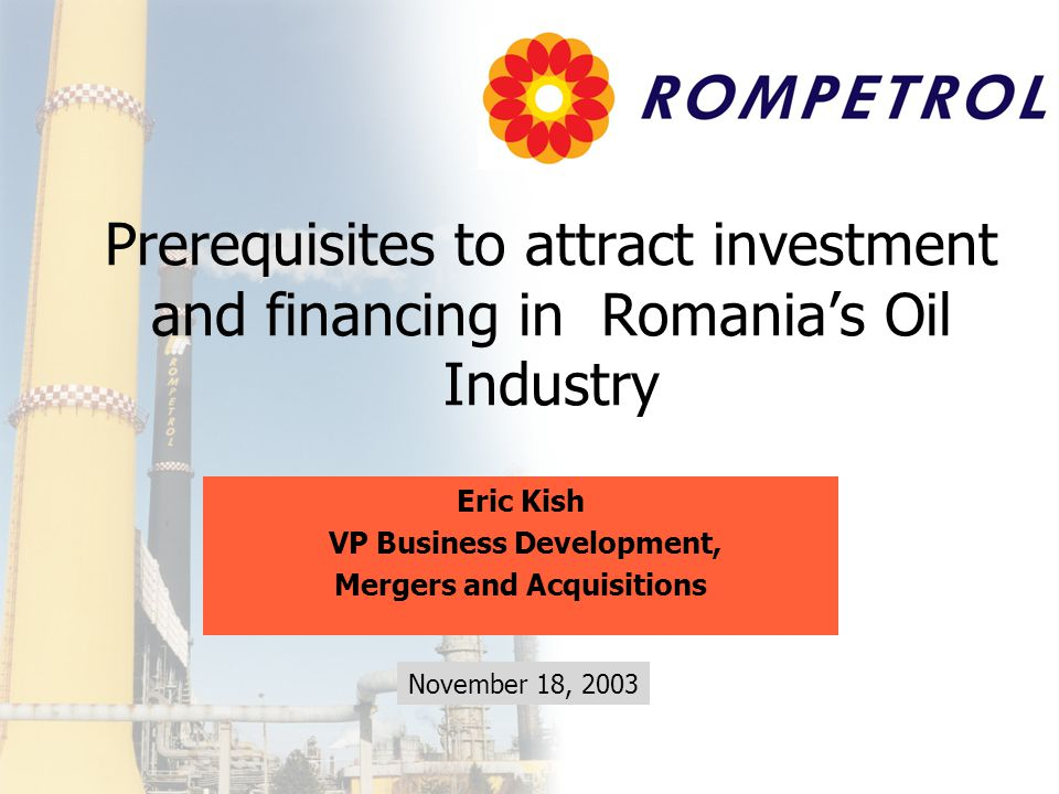 Prerequisites to attract investment and financing in Romania's Oil Industry Eric Kish VP Business Development, Mergers and Acquisitions November 18, 2