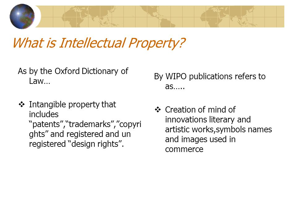 "What is Intellectual Property? As by the Oxford Dictionary of Law…  Intangible property that includes ""patents"",""trademarks"",""copyri ghts"" and regist"