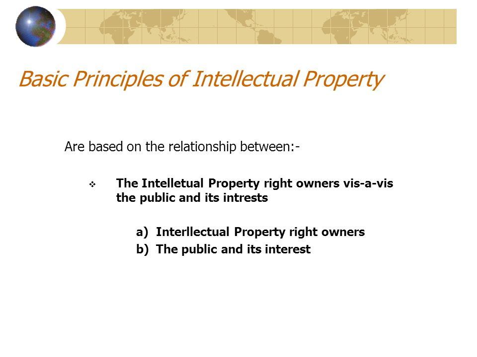 Basic Principles of Intellectual Property Are based on the relationship between:-  The Intelletual Property right owners vis-a-vis the public and its intrests a)Interllectual Property right owners b)The public and its interest