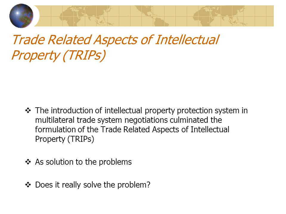 Trade Related Aspects of Intellectual Property (TRIPs)  The introduction of intellectual property protection system in multilateral trade system negotiations culminated the formulation of the Trade Related Aspects of Intellectual Property (TRIPs)  As solution to the problems  Does it really solve the problem