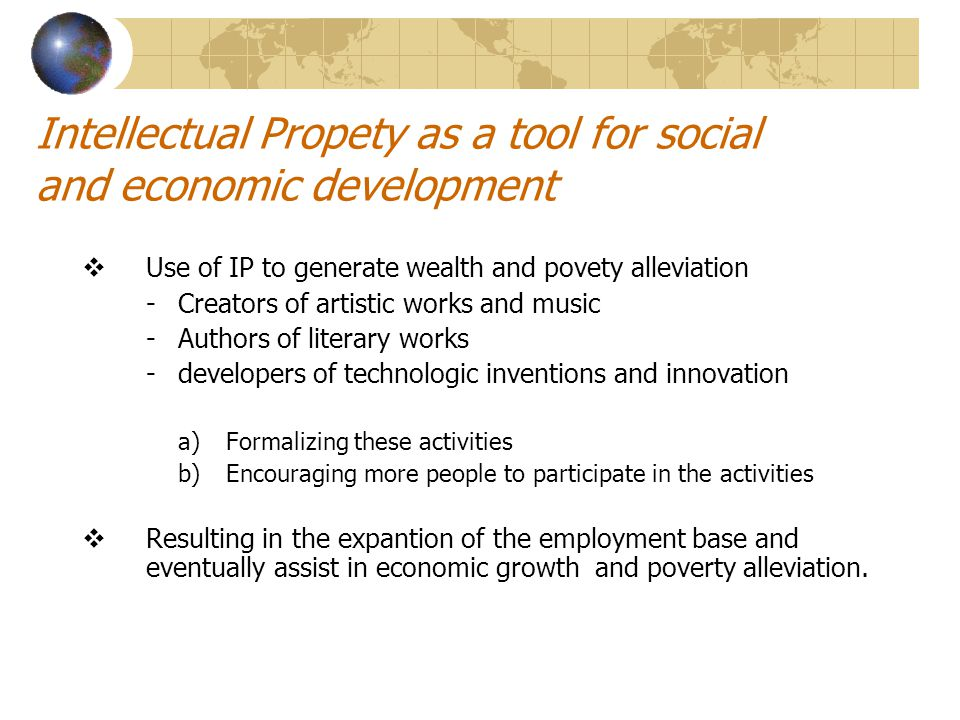 Intellectual Propety as a tool for social and economic development  Use of IP to generate wealth and povety alleviation -Creators of artistic works and music -Authors of literary works -developers of technologic inventions and innovation a)Formalizing these activities b)Encouraging more people to participate in the activities  Resulting in the expantion of the employment base and eventually assist in economic growth and poverty alleviation.