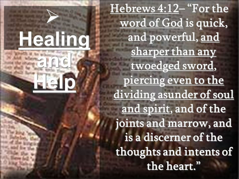  Healing and Help Hebrews 4:12– For the word of God is quick, and powerful, and sharper than any twoedged sword, piercing even to the dividing asunder of soul and spirit, and of the joints and marrow, and is a discerner of the thoughts and intents of the heart.