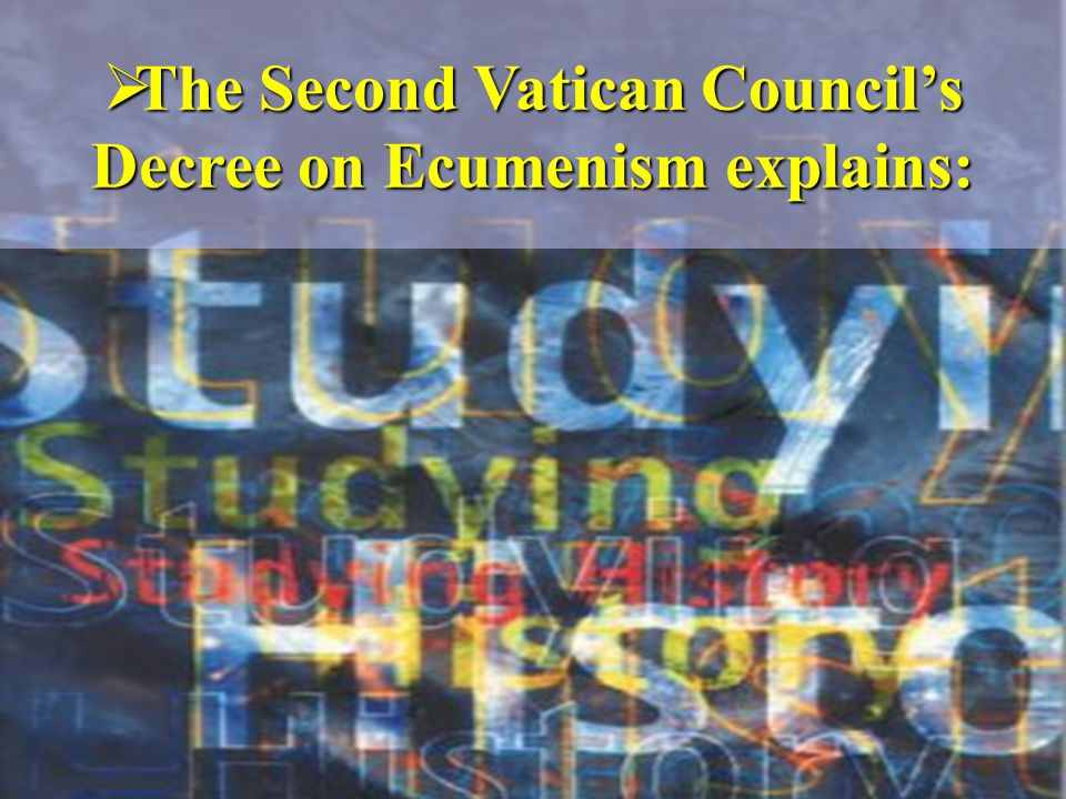  The Second Vatican Council's Decree on Ecumenism explains: