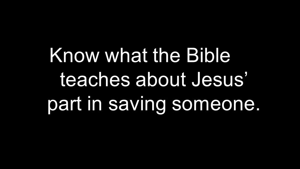 Know what the Bible teaches about Jesus' part in saving someone.