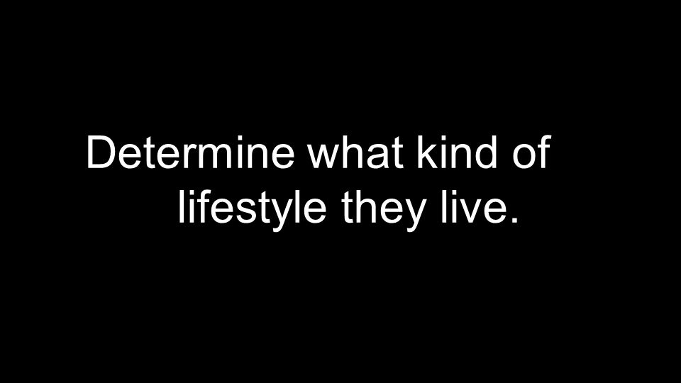 Determine what kind of lifestyle they live.