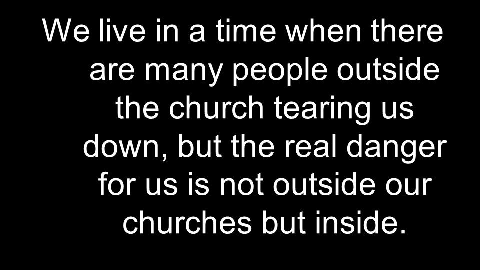We live in a time when there are many people outside the church tearing us down, but the real danger for us is not outside our churches but inside.