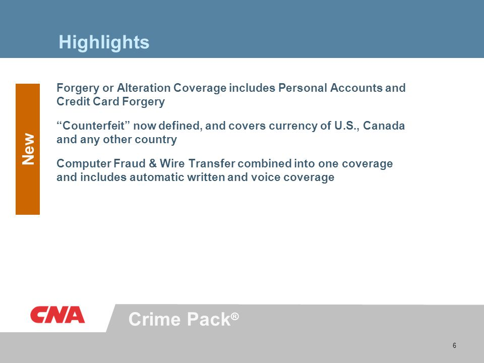 Crime Pack ® 6 Highlights Forgery or Alteration Coverage includes Personal Accounts and Credit Card Forgery Counterfeit now defined, and covers currency of U.S., Canada and any other country Computer Fraud & Wire Transfer combined into one coverage and includes automatic written and voice coverage New