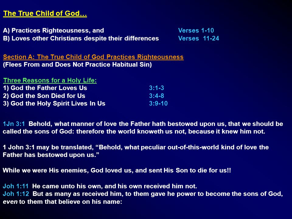 The True Child of God… A) Practices Righteousness, and Verses 1-10 B) Loves other Christians despite their differencesVerses 11-24 Section A: The True Child of God Practices Righteousness (Flees From and Does Not Practice Habitual Sin) Three Reasons for a Holy Life: 1) God the Father Loves Us3:1-3 2) God the Son Died for Us3:4-8 3) God the Holy Spirit Lives In Us3:9-10 1Jn 3:1 Behold, what manner of love the Father hath bestowed upon us, that we should be called the sons of God: therefore the world knoweth us not, because it knew him not.