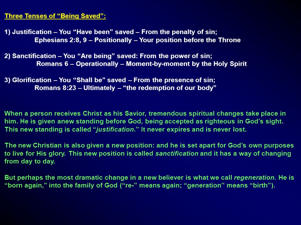 Three Tenses of Being Saved : 1) Justification – You Have been saved – From the penalty of sin; Ephesians 2:8, 9 – Positionally – Your position before the Throne 2) Sanctification – You Are being saved: From the power of sin; Romans 6 – Operationally – Moment-by-moment by the Holy Spirit 3) Glorification – You Shall be saved – From the presence of sin; Romans 8:23 – Ultimately – the redemption of our body When a person receives Christ as his Savior, tremendous spiritual changes take place in him.