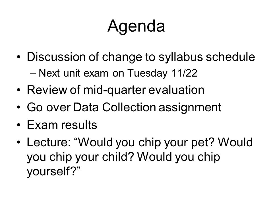 Agenda Discussion of change to syllabus schedule –Next unit exam on Tuesday 11/22 Review of mid-quarter evaluation Go over Data Collection assignment Exam results Lecture: Would you chip your pet.
