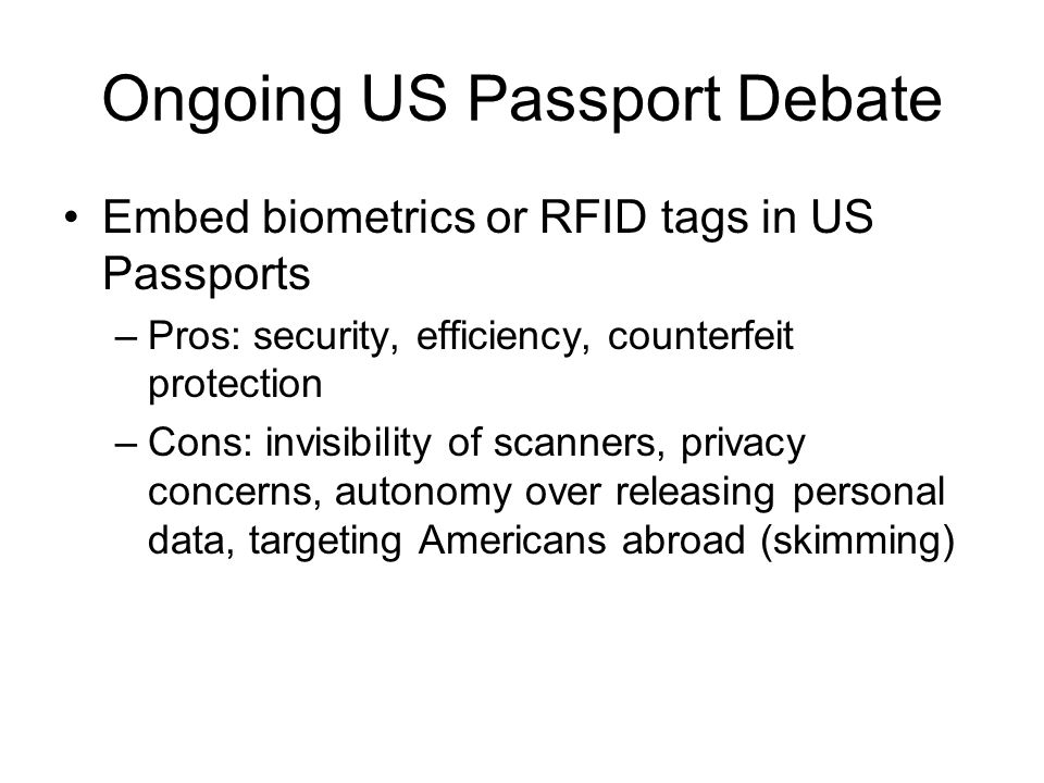 Ongoing US Passport Debate Embed biometrics or RFID tags in US Passports –Pros: security, efficiency, counterfeit protection –Cons: invisibility of scanners, privacy concerns, autonomy over releasing personal data, targeting Americans abroad (skimming)