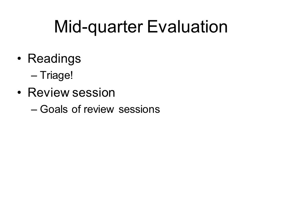 Mid-quarter Evaluation Readings –Triage! Review session –Goals of review sessions