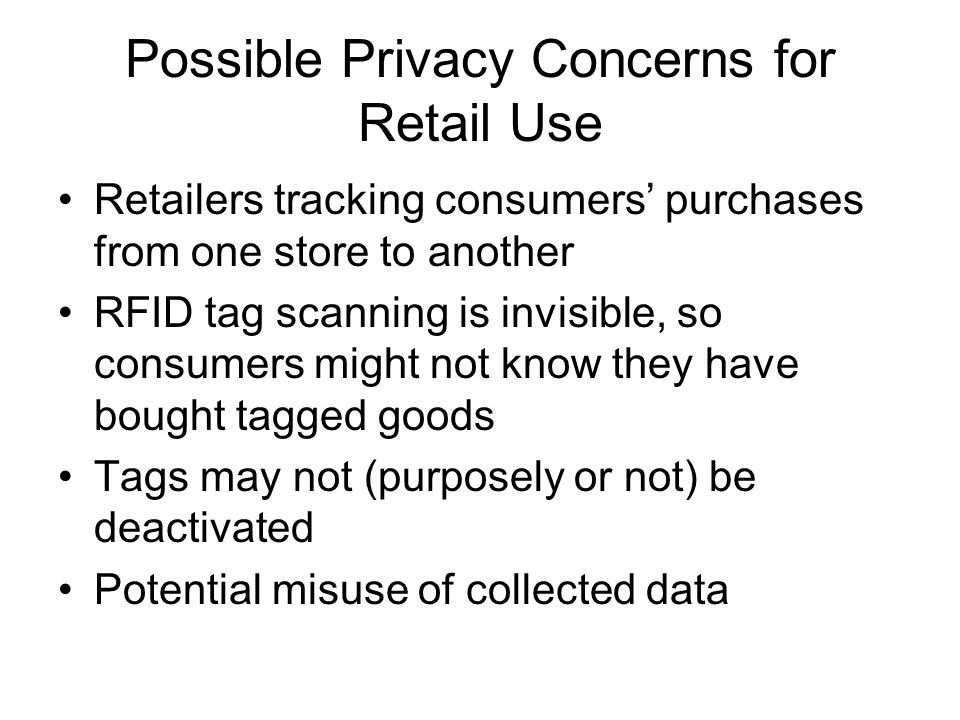 Possible Privacy Concerns for Retail Use Retailers tracking consumers' purchases from one store to another RFID tag scanning is invisible, so consumers might not know they have bought tagged goods Tags may not (purposely or not) be deactivated Potential misuse of collected data