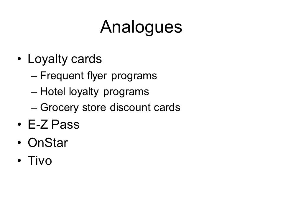Analogues Loyalty cards –Frequent flyer programs –Hotel loyalty programs –Grocery store discount cards E-Z Pass OnStar Tivo