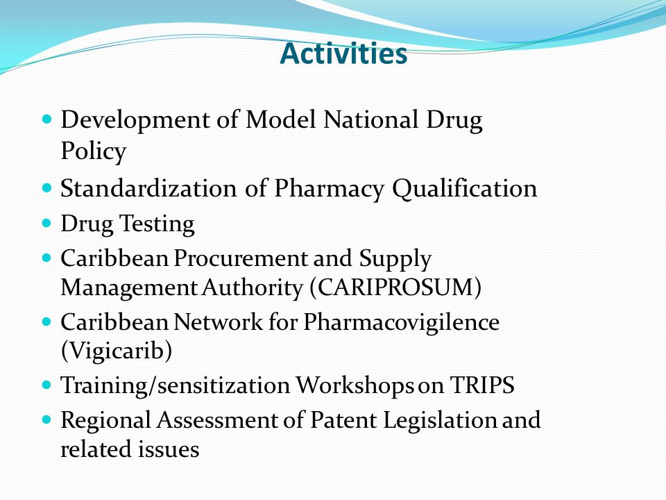 Activities Development of Model National Drug Policy Standardization of Pharmacy Qualification Drug Testing Caribbean Procurement and Supply Management Authority (CARIPROSUM) Caribbean Network for Pharmacovigilence (Vigicarib) Training/sensitization Workshops on TRIPS Regional Assessment of Patent Legislation and related issues