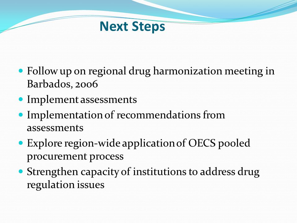 Next Steps Follow up on regional drug harmonization meeting in Barbados, 2006 Implement assessments Implementation of recommendations from assessments