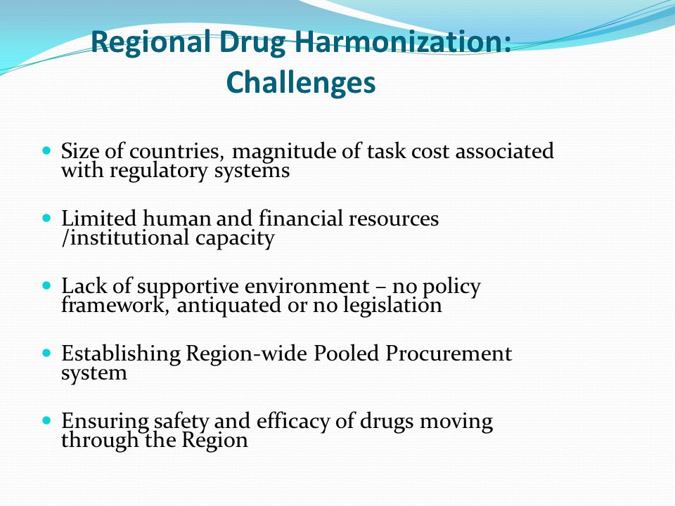 Regional Drug Harmonization: Challenges Size of countries, magnitude of task cost associated with regulatory systems Limited human and financial resources /institutional capacity Lack of supportive environment – no policy framework, antiquated or no legislation Establishing Region-wide Pooled Procurement system Ensuring safety and efficacy of drugs moving through the Region