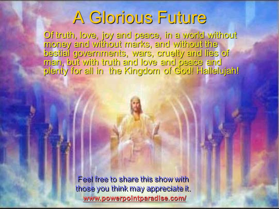 A Glorious Future Of truth, love, joy and peace, in a world without money and without marks, and without the bestial governments, wars, cruelty and lies of man, but with truth and love and peace and plenty for all in the Kingdom of God.