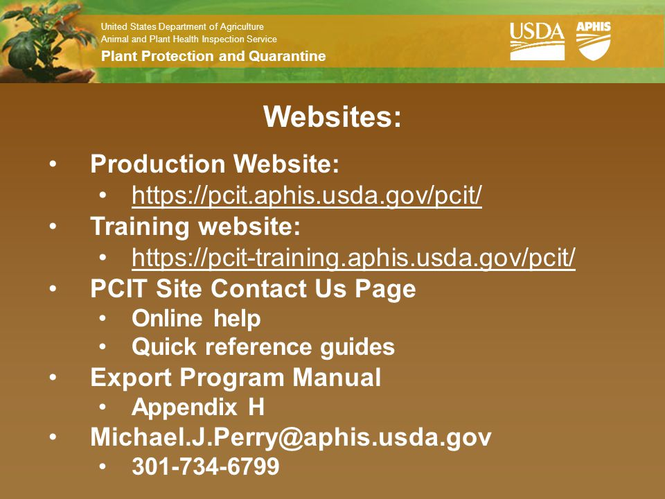 United States Department of Agriculture Animal and Plant Health Inspection Service Plant Protection and Quarantine Websites: Production Website: https://pcit.aphis.usda.gov/pcit/ Training website: https://pcit-training.aphis.usda.gov/pcit/ PCIT Site Contact Us Page Online help Quick reference guides Export Program Manual Appendix H Michael.J.Perry@aphis.usda.gov 301-734-6799