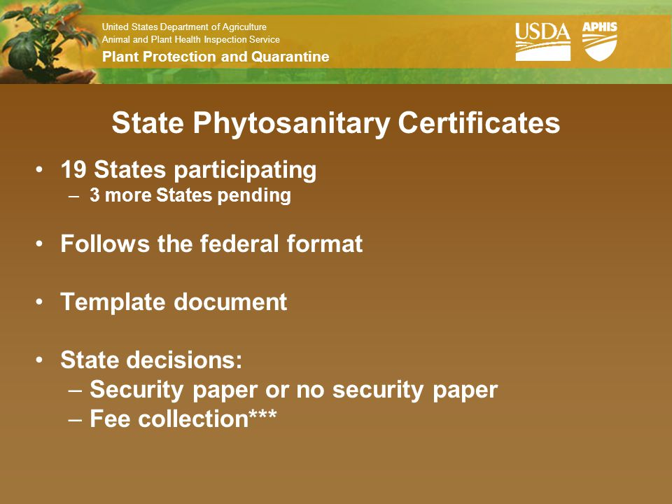 United States Department of Agriculture Animal and Plant Health Inspection Service Plant Protection and Quarantine State Phytosanitary Certificates 19 States participating –3 more States pending Follows the federal format Template document State decisions: –Security paper or no security paper –Fee collection***