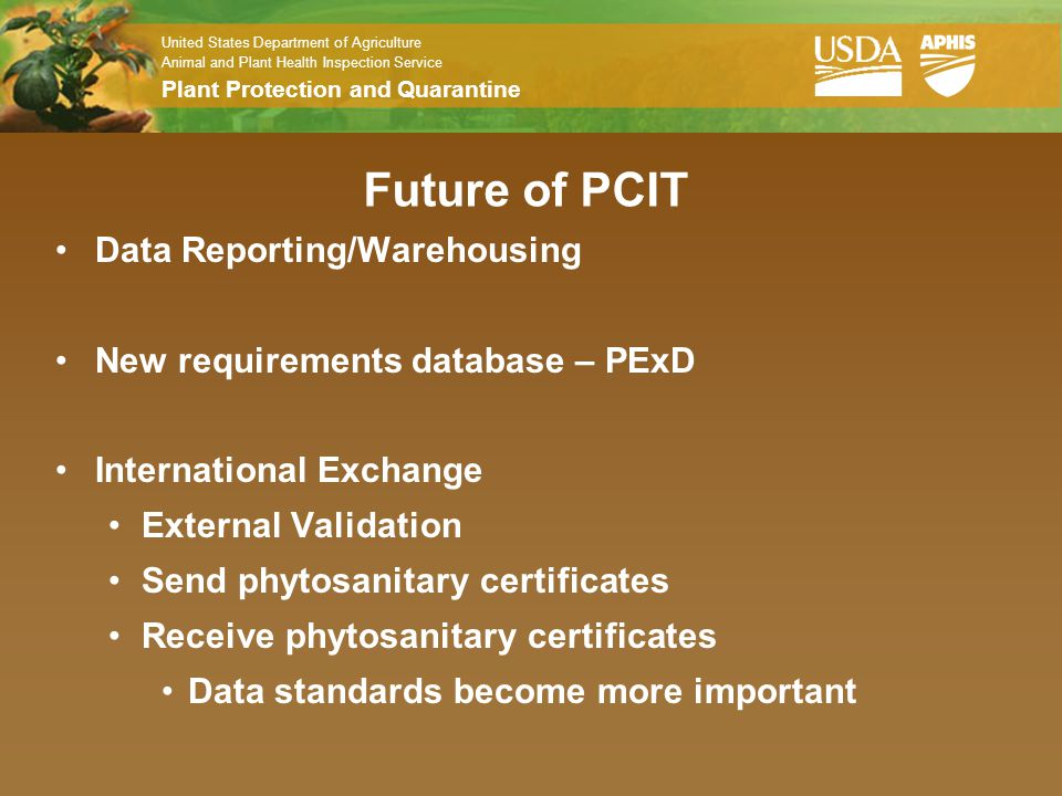United States Department of Agriculture Animal and Plant Health Inspection Service Plant Protection and Quarantine Future of PCIT Data Reporting/Warehousing New requirements database – PExD International Exchange External Validation Send phytosanitary certificates Receive phytosanitary certificates Data standards become more important