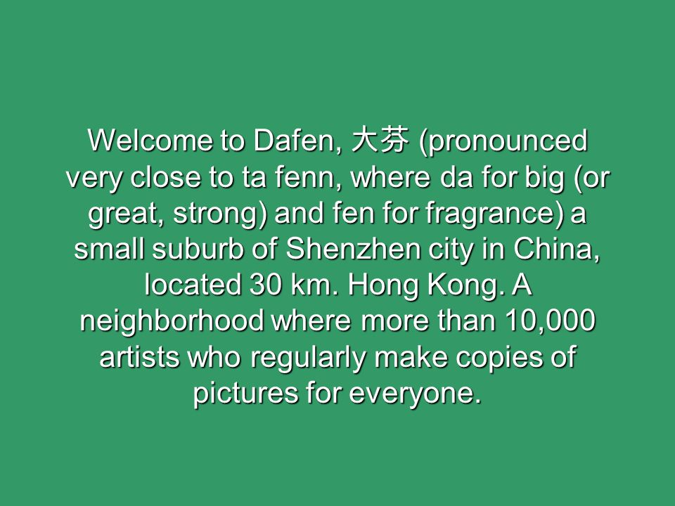 Welcome to Dafen, 大芬 (pronounced very close to ta fenn, where da for big (or great, strong) and fen for fragrance) a small suburb of Shenzhen city in China, located 30 km.
