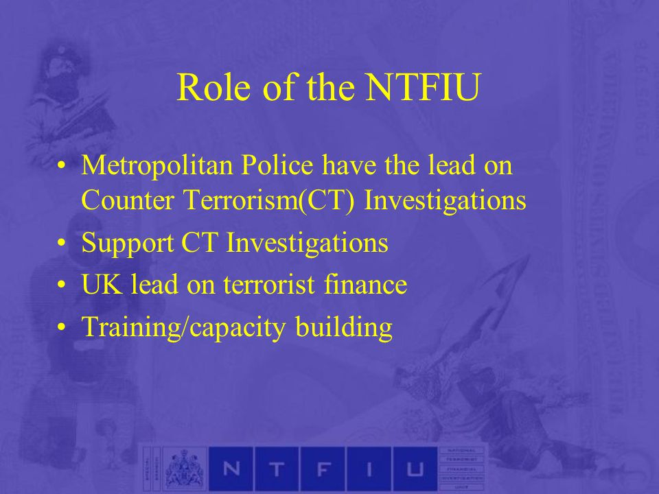 Role of the NTFIU Metropolitan Police have the lead on Counter Terrorism(CT) Investigations Support CT Investigations UK lead on terrorist finance Training/capacity building