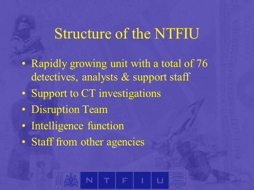 Structure of the NTFIU Rapidly growing unit with a total of 76 detectives, analysts & support staff Support to CT investigations Disruption Team Intelligence function Staff from other agencies