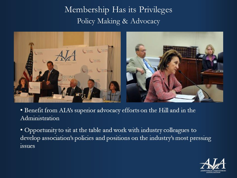 Membership Has its Privileges Policy Making & Advocacy Benefit from AIA's superior advocacy efforts on the Hill and in the Administration Opportunity to sit at the table and work with industry colleagues to develop association's policies and positions on the industry's most pressing issues