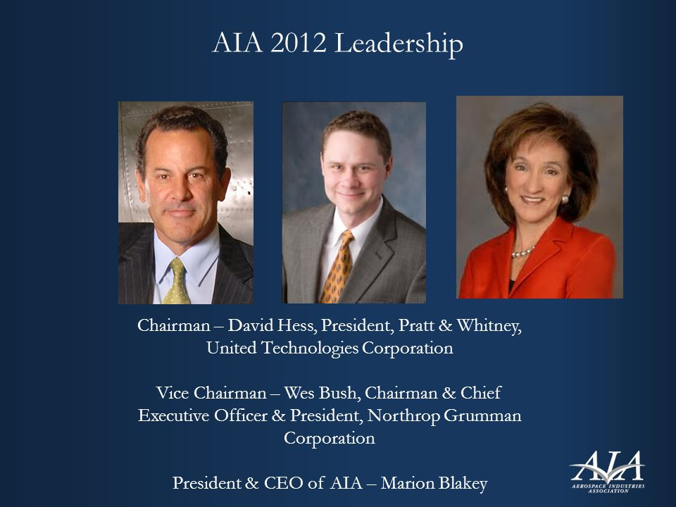 AIA 2012 Leadership Chairman – David Hess, President, Pratt & Whitney, United Technologies Corporation Vice Chairman – Wes Bush, Chairman & Chief Executive Officer & President, Northrop Grumman Corporation President & CEO of AIA – Marion Blakey
