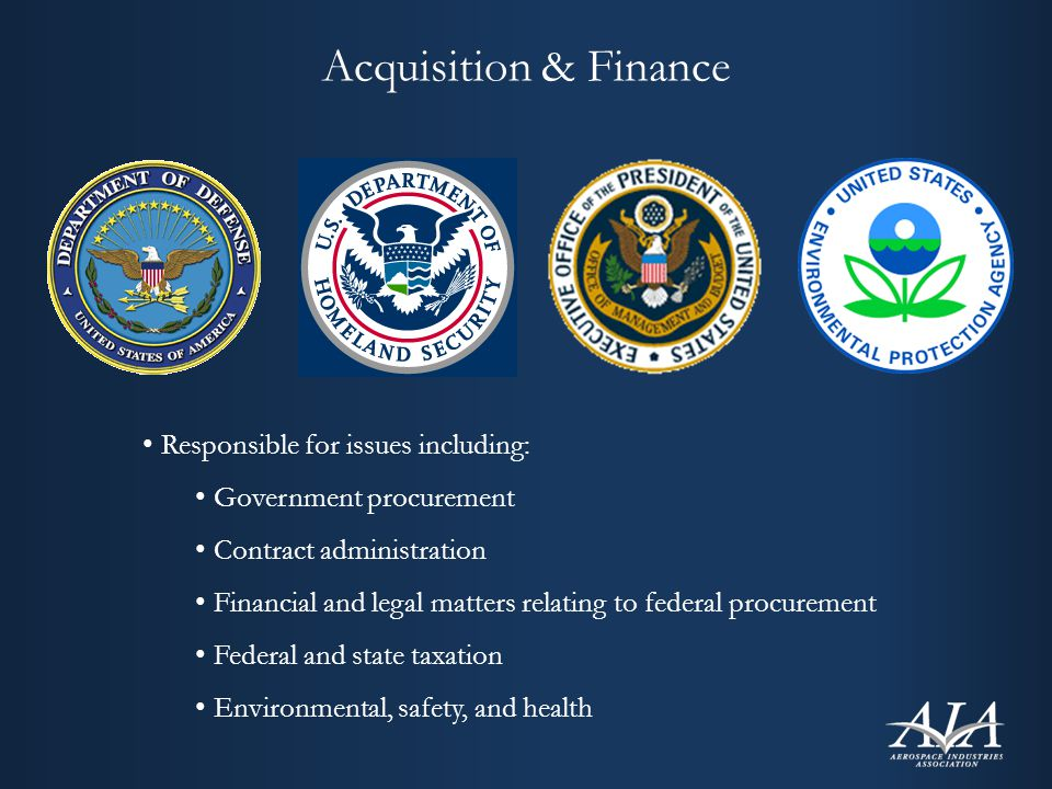 Acquisition & Finance Responsible for issues including: Government procurement Contract administration Financial and legal matters relating to federal procurement Federal and state taxation Environmental, safety, and health