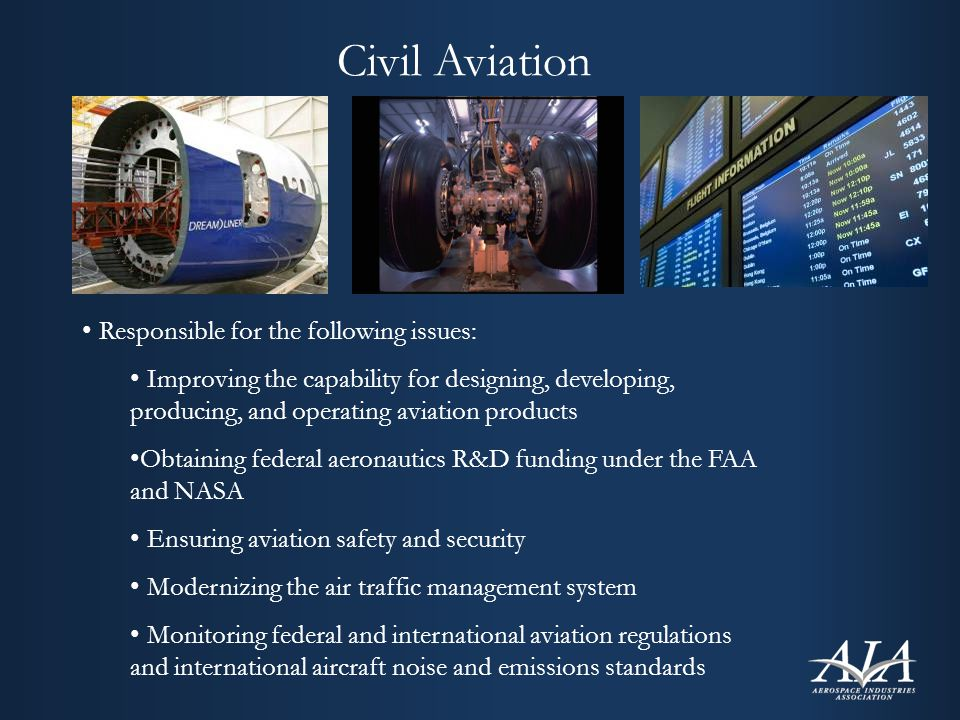 Civil Aviation Responsible for the following issues: Improving the capability for designing, developing, producing, and operating aviation products Obtaining federal aeronautics R&D funding under the FAA and NASA Ensuring aviation safety and security Modernizing the air traffic management system Monitoring federal and international aviation regulations and international aircraft noise and emissions standards