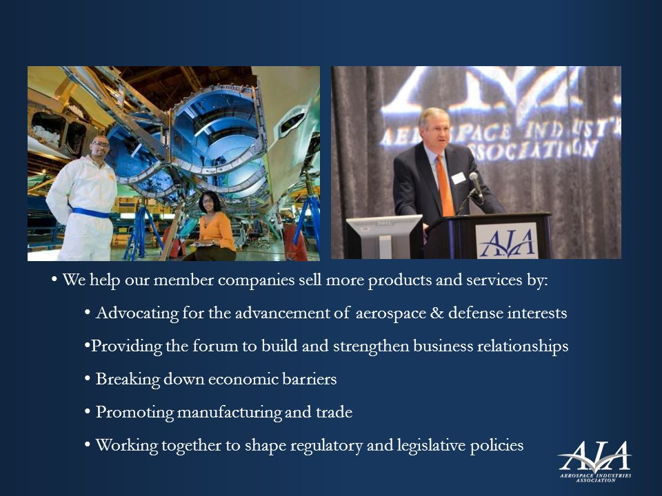 We help our member companies sell more products and services by: Advocating for the advancement of aerospace & defense interests Providing the forum to build and strengthen business relationships Breaking down economic barriers Promoting manufacturing and trade Working together to shape regulatory and legislative policies