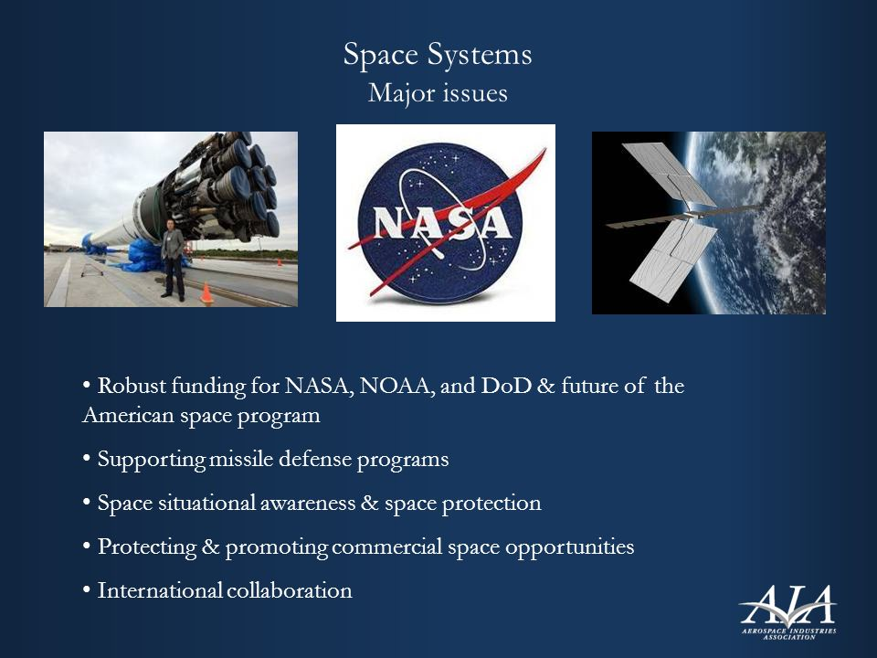 Space Systems Major issues Robust funding for NASA, NOAA, and DoD & future of the American space program Supporting missile defense programs Space situational awareness & space protection Protecting & promoting commercial space opportunities International collaboration