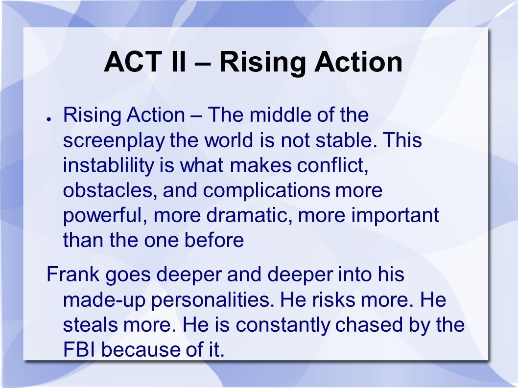 ACT II – Rising Action ● Rising Action – The middle of the screenplay the world is not stable.