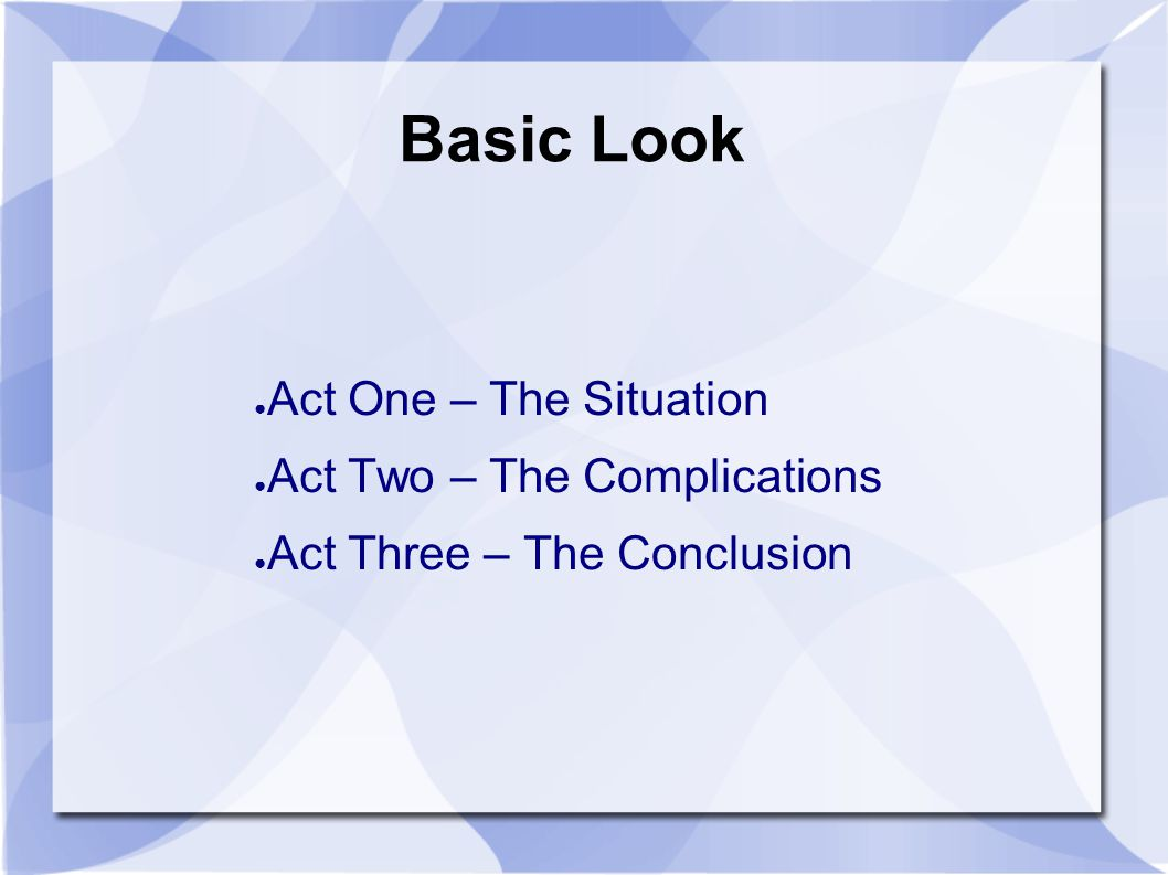 Basic Look ● Act One – The Situation ● Act Two – The Complications ● Act Three – The Conclusion