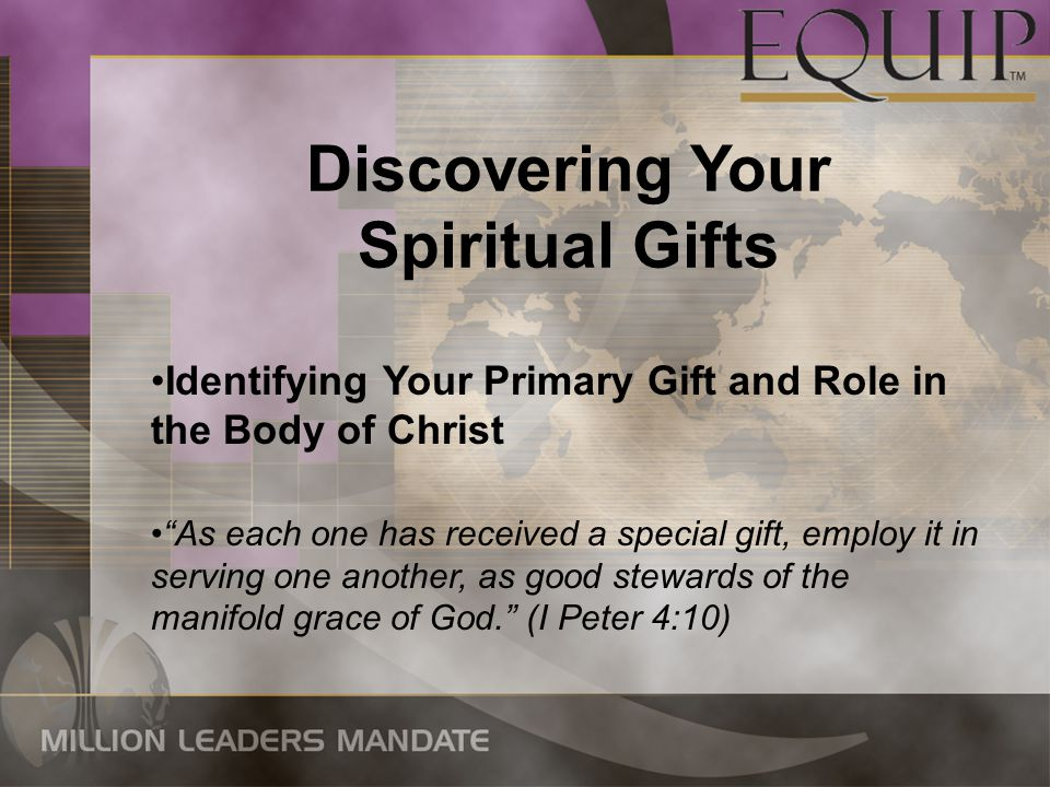 Discovering Your Spiritual Gifts Identifying Your Primary Gift and Role in the Body of Christ As each one has received a special gift, employ it in serving one another, as good stewards of the manifold grace of God. (I Peter 4:10)