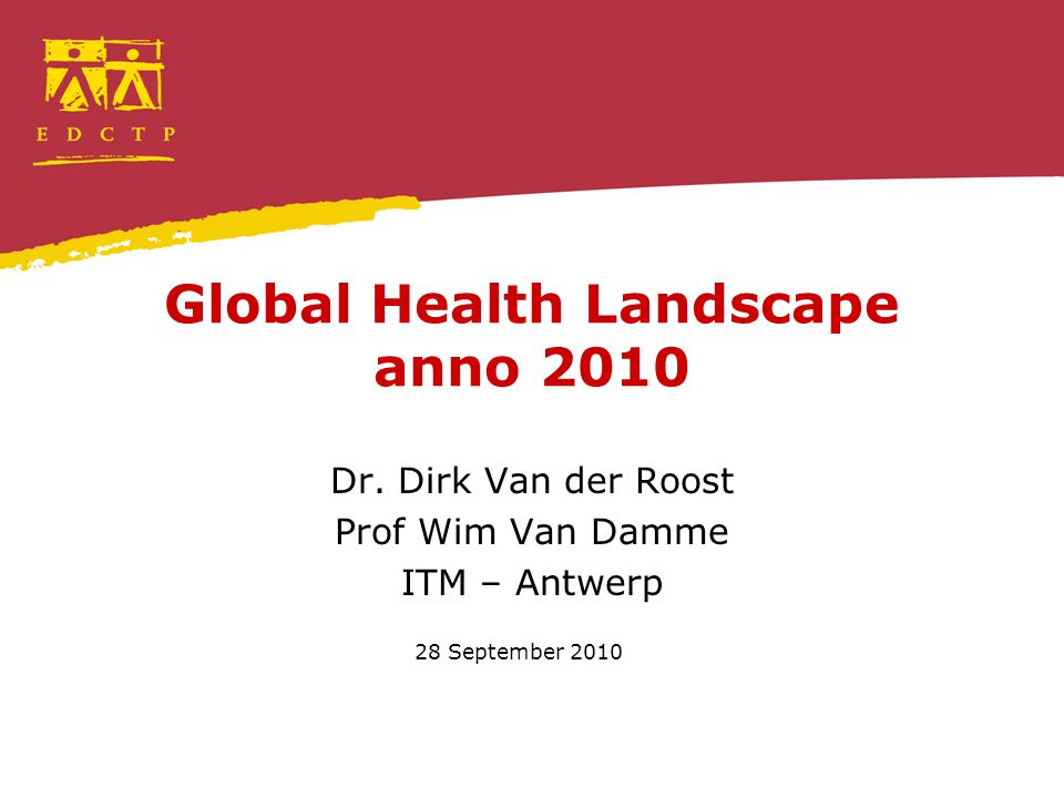 The global health landscape Some trends in global health 1.HIV/AIDS as a trigger, health high on the international agenda 2.Combating infectious diseases and the rise of the Global Health Initiatives 3.Rediscovering Primary Health Care 4.Social determinants of health Themes 1.Tackling global health threats 2.Drugs 3.Human resources for health 4.Universal coverage and social protection 5.Non communicable diseases Relation with the development agenda 1.Millennium Development Goals 2.The Paris Declaration Role of EDCTP?