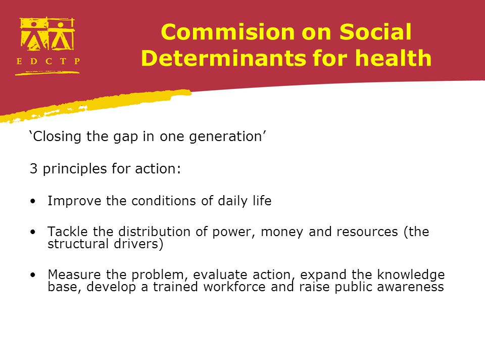Commision on Social Determinants for health 'Closing the gap in one generation' 3 principles for action: Improve the conditions of daily life Tackle the distribution of power, money and resources (the structural drivers) Measure the problem, evaluate action, expand the knowledge base, develop a trained workforce and raise public awareness