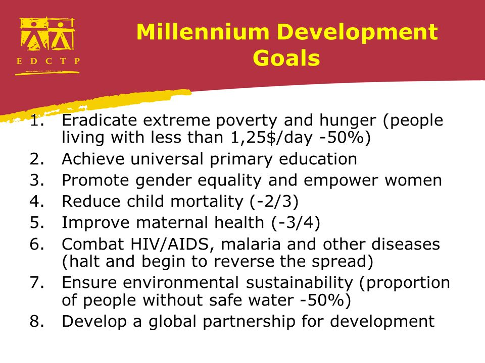Millennium Development Goals 1.Eradicate extreme poverty and hunger (people living with less than 1,25$/day -50%) 2.Achieve universal primary education 3.Promote gender equality and empower women 4.Reduce child mortality (-2/3) 5.Improve maternal health (-3/4) 6.Combat HIV/AIDS, malaria and other diseases (halt and begin to reverse the spread) 7.Ensure environmental sustainability (proportion of people without safe water -50%) 8.Develop a global partnership for development