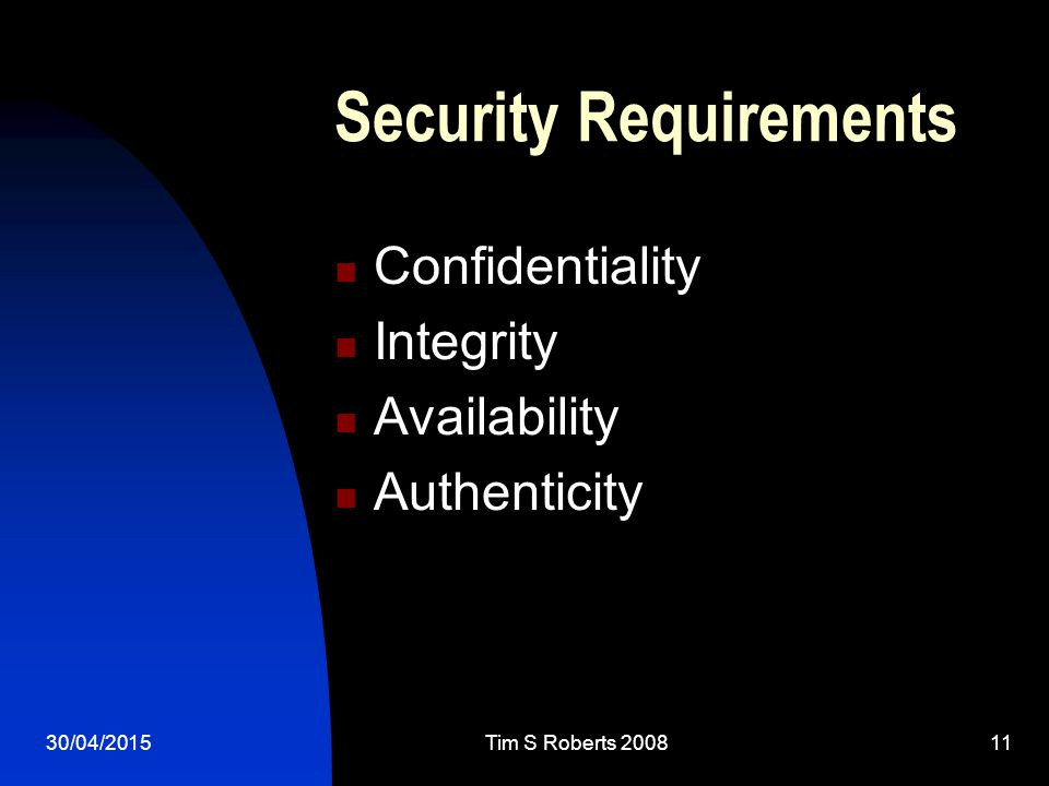 30/04/2015Tim S Roberts 200811 Security Requirements Confidentiality Integrity Availability Authenticity
