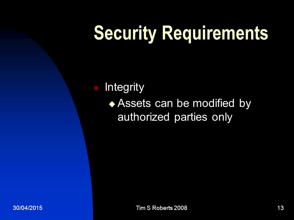30/04/2015Tim S Roberts 200813 Security Requirements Integrity  Assets can be modified by authorized parties only