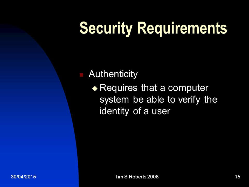 30/04/2015Tim S Roberts 200815 Security Requirements Authenticity  Requires that a computer system be able to verify the identity of a user