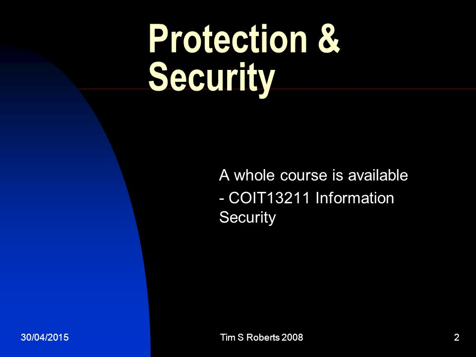 30/04/2015Tim S Roberts 20082 Protection & Security A whole course is available - COIT13211 Information Security