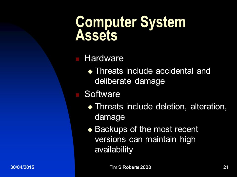 30/04/2015Tim S Roberts Computer System Assets Hardware  Threats include accidental and deliberate damage Software  Threats include deletion, alteration, damage  Backups of the most recent versions can maintain high availability