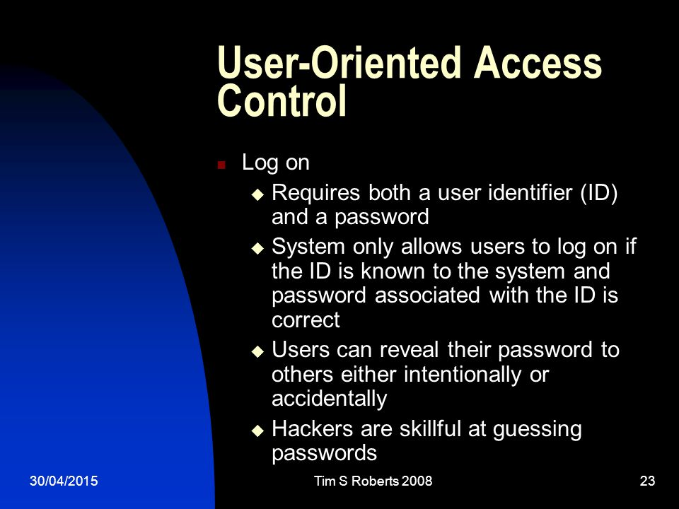 30/04/2015Tim S Roberts User-Oriented Access Control Log on  Requires both a user identifier (ID) and a password  System only allows users to log on if the ID is known to the system and password associated with the ID is correct  Users can reveal their password to others either intentionally or accidentally  Hackers are skillful at guessing passwords