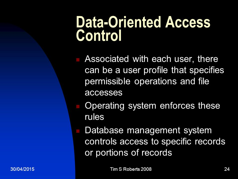 30/04/2015Tim S Roberts Data-Oriented Access Control Associated with each user, there can be a user profile that specifies permissible operations and file accesses Operating system enforces these rules Database management system controls access to specific records or portions of records