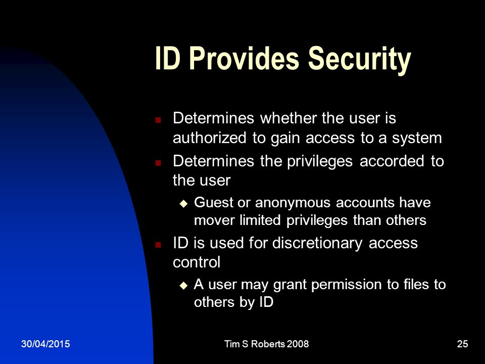 30/04/2015Tim S Roberts 200825 ID Provides Security Determines whether the user is authorized to gain access to a system Determines the privileges accorded to the user  Guest or anonymous accounts have mover limited privileges than others ID is used for discretionary access control  A user may grant permission to files to others by ID