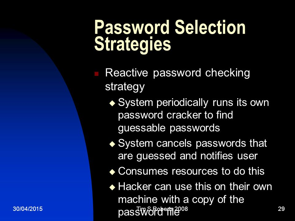 30/04/2015Tim S Roberts Password Selection Strategies Reactive password checking strategy  System periodically runs its own password cracker to find guessable passwords  System cancels passwords that are guessed and notifies user  Consumes resources to do this  Hacker can use this on their own machine with a copy of the password file