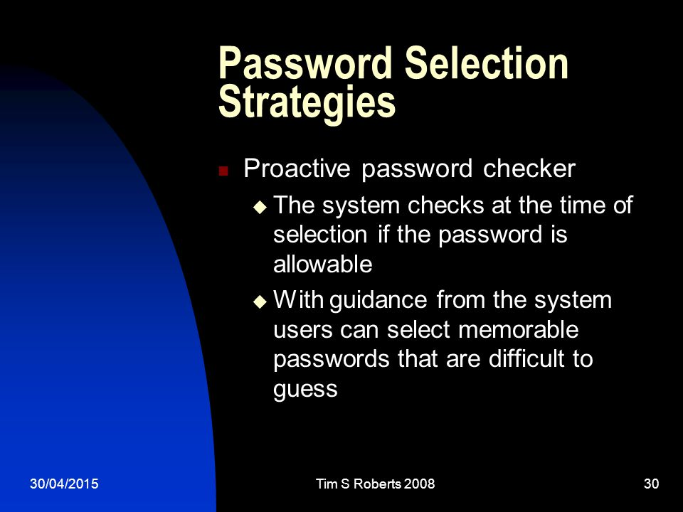 30/04/2015Tim S Roberts Password Selection Strategies Proactive password checker  The system checks at the time of selection if the password is allowable  With guidance from the system users can select memorable passwords that are difficult to guess